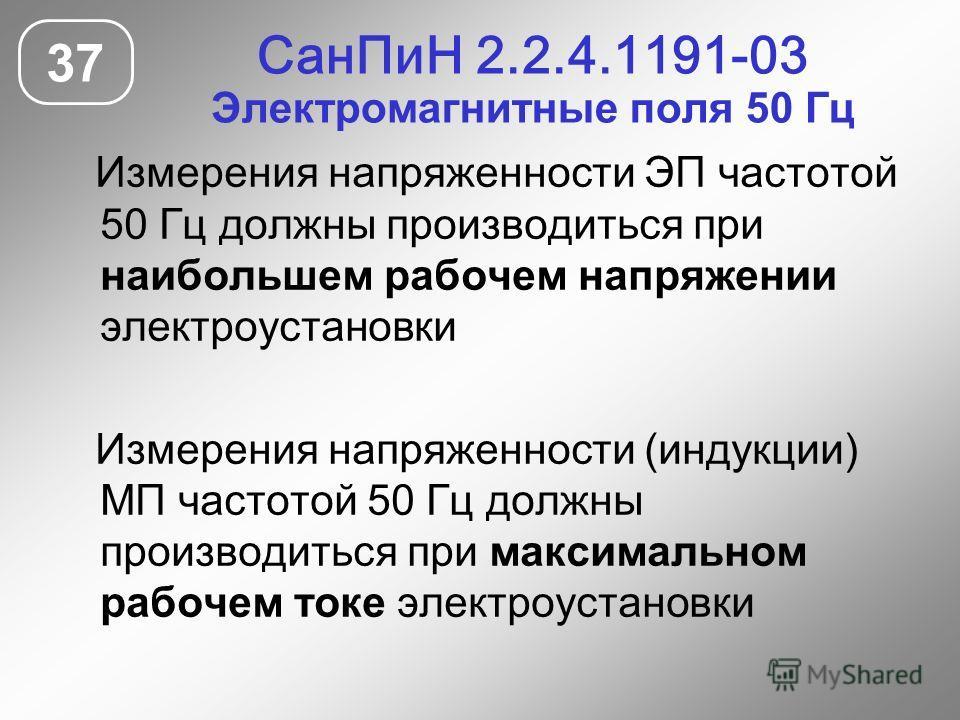СанПиН 2.2.4.1191-03 Электромагнитные поля 50 Гц 37 Измерения напряженности ЭП частотой 50 Гц должны производиться при наибольшем рабочем напряжении электроустановки Измерения напряженности (индукции) МП частотой 50 Гц должны производиться при максим