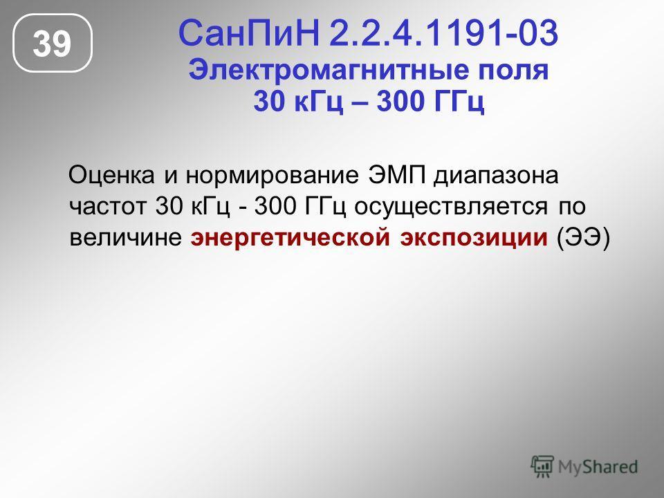 СанПиН 2.2.4.1191-03 Электромагнитные поля 30 кГц – 300 ГГц 39 Оценка и нормирование ЭМП диапазона частот 30 кГц - 300 ГГц осуществляется по величине энергетической экспозиции (ЭЭ)