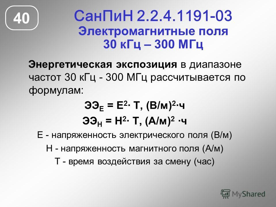 СанПиН 2.2.4.1191-03 Электромагнитные поля 30 кГц – 300 МГц 40 Энергетическая экспозиция в диапазоне частот 30 кГц - 300 МГц рассчитывается по формулам: ЭЭ Е = Е 2 · Т, (В/м) 2 ·ч ЭЭ Н = Н 2 · Т, (А/м) 2 ·ч Е - напряженность электрического поля (В/м)