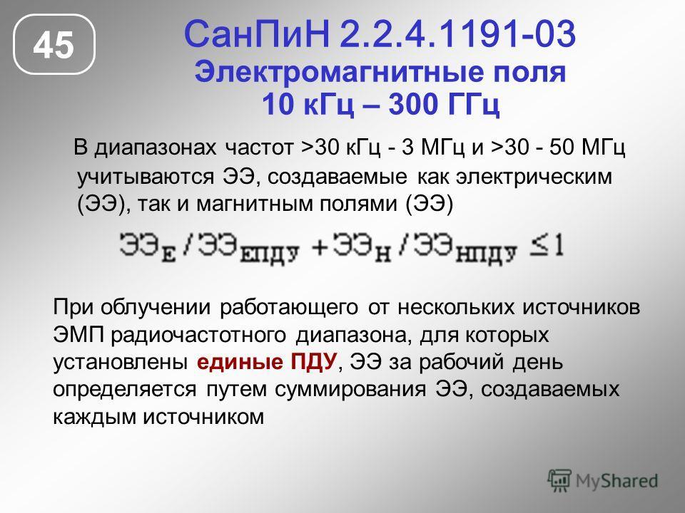 СанПиН 2.2.4.1191-03 Электромагнитные поля 10 кГц – 300 ГГц 45 В диапазонах частот >30 кГц - 3 МГц и >30 - 50 МГц учитываются ЭЭ, создаваемые как электрическим (ЭЭ), так и магнитным полями (ЭЭ) При облучении работающего от нескольких источников ЭМП р