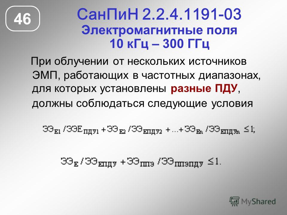 СанПиН 2.2.4.1191-03 Электромагнитные поля 10 кГц – 300 ГГц 46 При облучении от нескольких источников ЭМП, работающих в частотных диапазонах, для которых установлены разные ПДУ, должны соблюдаться следующие условия