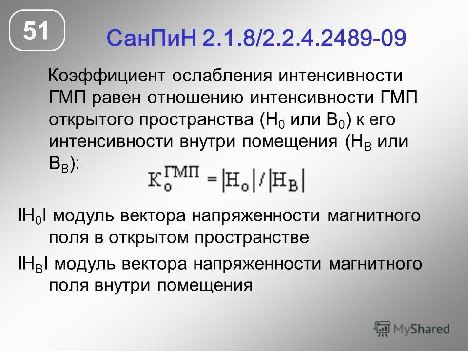 СанПиН 2.1.8/2.2.4.2489-09 51 Коэффициент ослабления интенсивности ГМП равен отношению интенсивности ГМП открытого пространства (Н 0 или В 0 ) к его интенсивности внутри помещения (Н В или В В ): IН 0 I модуль вектора напряженности магнитного поля в