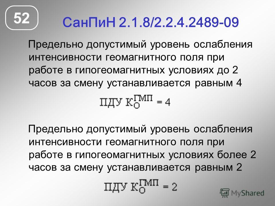 СанПиН 2.1.8/2.2.4.2489-09 52 Предельно допустимый уровень ослабления интенсивности геомагнитного поля при работе в гипогеомагнитных условиях до 2 часов за смену устанавливается равным 4 Предельно допустимый уровень ослабления интенсивности геомагнит