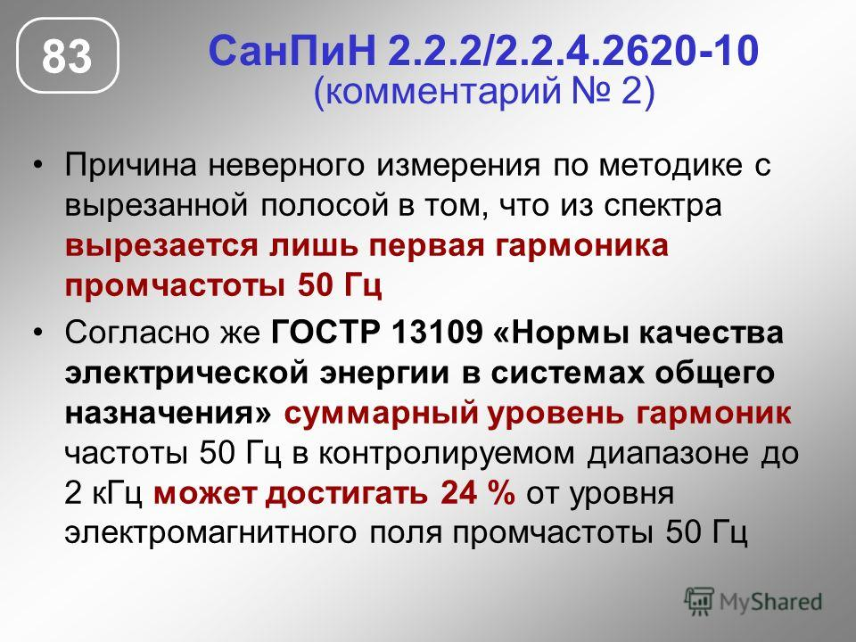 СанПиН 2.2.2/2.2.4.2620-10 (комментарий 2) Причина неверного измерения по методике с вырезанной полосой в том, что из спектра вырезается лишь первая гармоника промчастоты 50 Гц Согласно же ГОСТР 13109 «Нормы качества электрической энергии в системах
