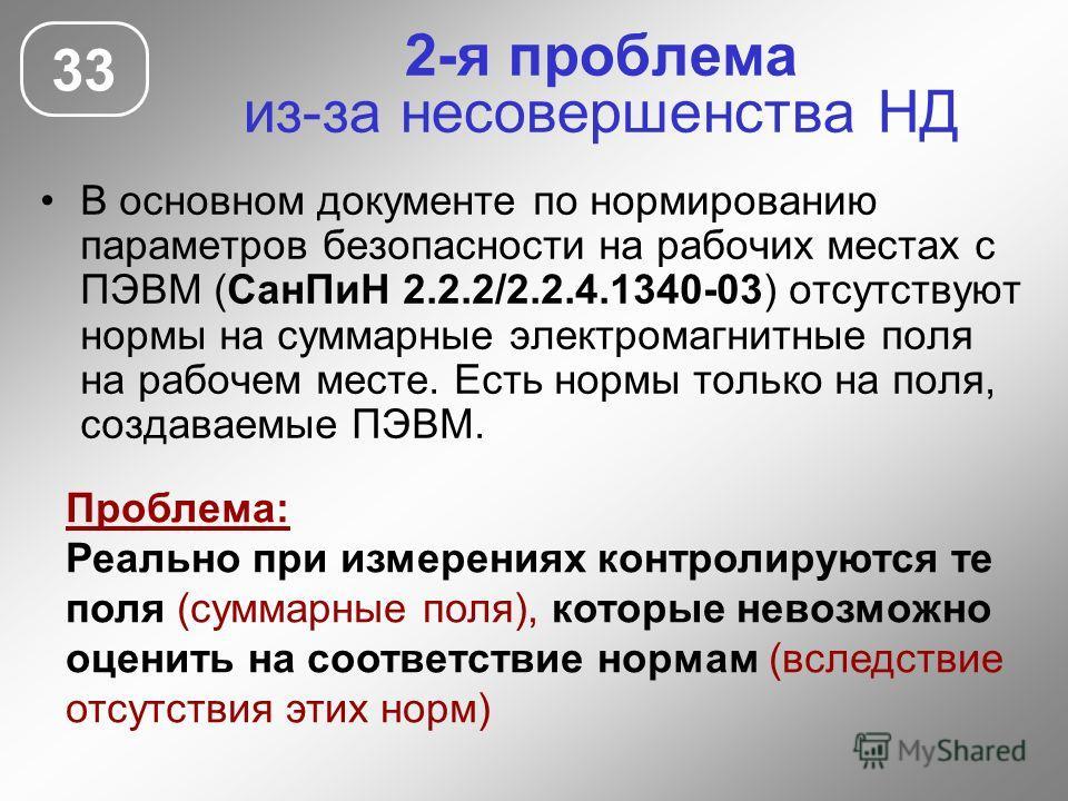 2-я проблема из-за несовершенства НД В основном документе по нормированию параметров безопасности на рабочих местах с ПЭВМ (СанПиН 2.2.2/2.2.4.1340-03) отсутствуют нормы на суммарные электромагнитные поля на рабочем месте. Есть нормы только на поля,