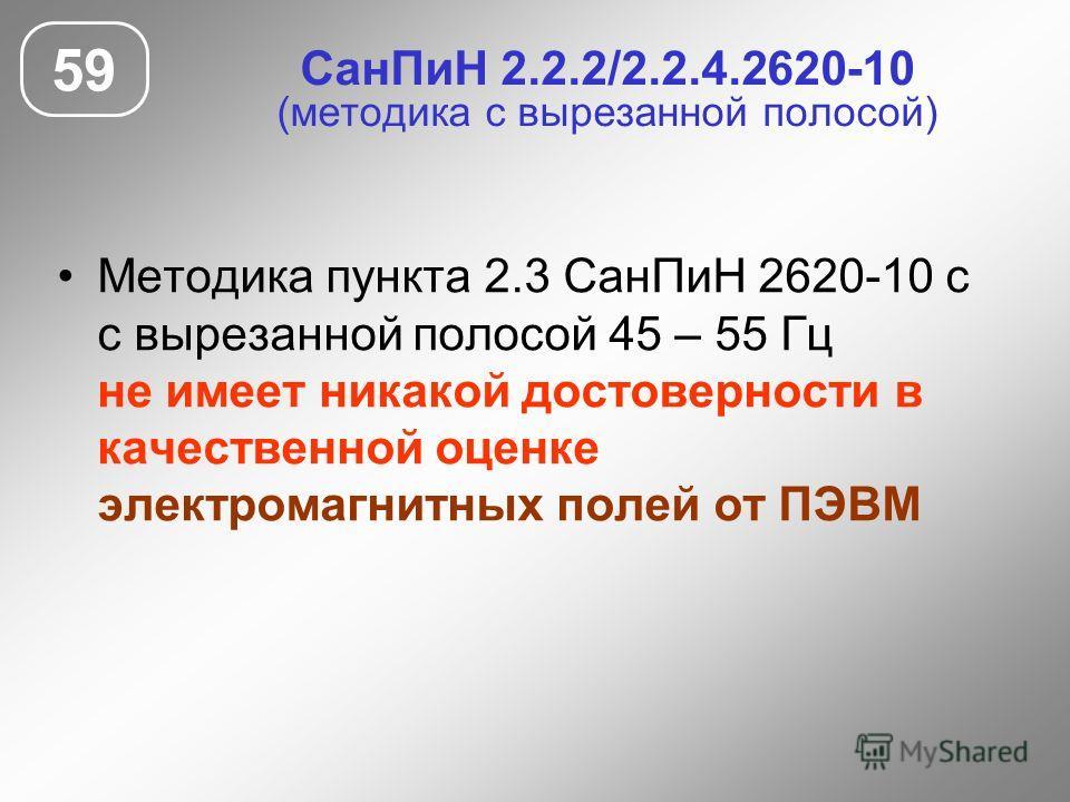 СанПиН 2.2.2/2.2.4.2620-10 (методика с вырезанной полосой) Методика пункта 2.3 СанПиН 2620-10 с с вырезанной полосой 45 – 55 Гц не имеет никакой достоверности в качественной оценке электромагнитных полей от ПЭВМ 59