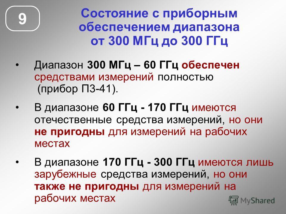 Состояние с приборным обеспечением диапазона от 300 МГц до 300 ГГц 9 Диапазон 300 МГц – 60 ГГц обеспечен средствами измерений полностью (прибор П3-41). В диапазоне 60 ГГц - 170 ГГц имеются отечественные средства измерений, но они не пригодны для изме