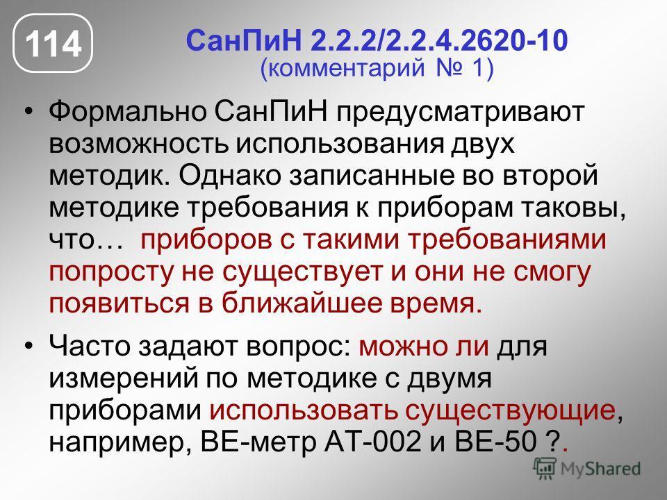 СанПиН 2.2.2/2.2.4.2620-10 (комментарий 1) Формально СанПиН предусматривают возможность использования двух методик. Однако записанные во второй методике требования к приборам таковы, что… приборов с такими требованиями попросту не существует и они не