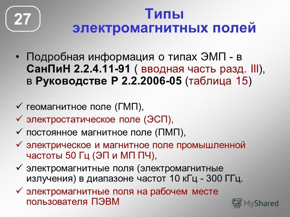 Типы электромагнитных полей Подробная информация о типах ЭМП - в СанПиН 2.2.4.11-91 ( вводная часть разд. III), в Руководстве Р 2.2.2006-05 (таблица 15) геомагнитное поле (ГМП), электростатическое поле (ЭСП), постоянное магнитное поле (ПМП), электрич