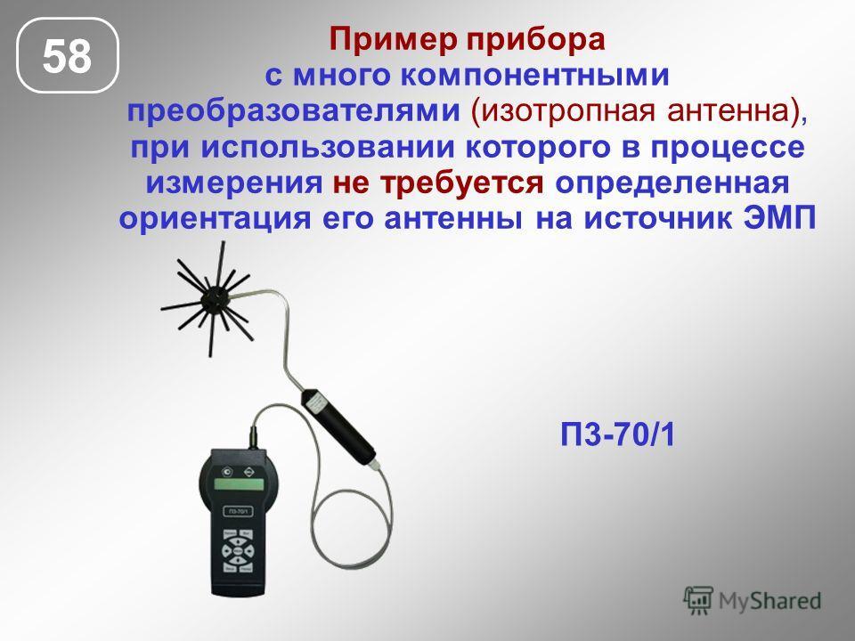 58 П3-70/1 Пример прибора с много компонентными преобразователями (изотропная антенна), при использовании которого в процессе измерения не требуется определенная ориентация его антенны на источник ЭМП