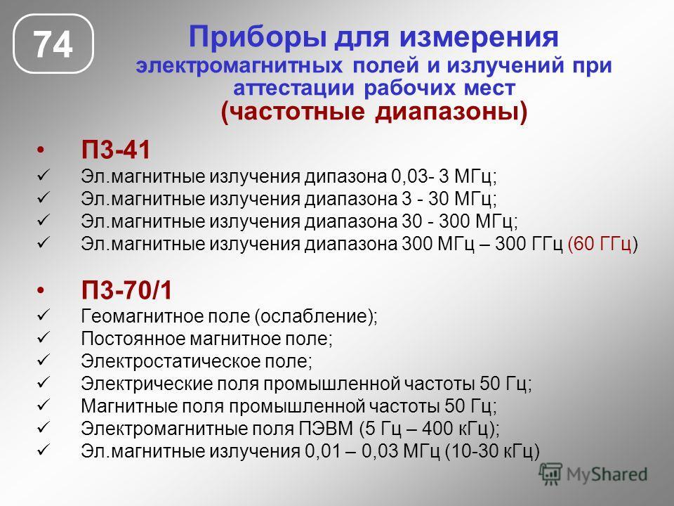 Приборы для измерения электромагнитных полей и излучений при аттестации рабочих мест (частотные диапазоны) 74 П3-41 Эл.магнитные излучения дипазона 0,03- 3 МГц; Эл.магнитные излучения диапазона 3 - 30 МГц; Эл.магнитные излучения диапазона 30 - 300 МГ