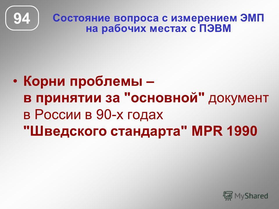 Состояние вопроса с измерением ЭМП на рабочих местах с ПЭВМ 94 Корни проблемы – в принятии за основной документ в России в 90-х годах Шведского стандарта MPR 1990