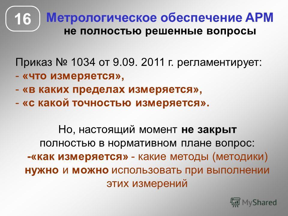 16 Метрологическое обеспечение АРМ не полностью решенные вопросы Приказ 1034 от 9.09. 2011 г. регламентирует: - «что измеряется», - «в каких пределах измеряется», - «с какой точностью измеряется». Но, настоящий момент не закрыт полностью в нормативно