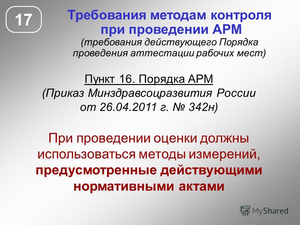 Требования методам контроля при проведении АРМ (требования действующего Порядка проведения аттестации рабочих мест) Пункт 16. Порядка АРМ (Приказ Минздравсоцразвития России от 26.04.2011 г. 342н) При проведении оценки должны использоваться методы изм