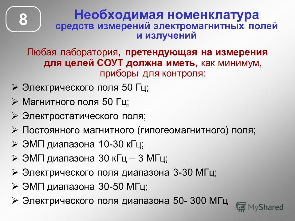 Необходимая номенклатура средств измерений электромагнитных полей и излучений Любая лаборатория, претендующая на измерения для целей СОУТ должна иметь, как минимум, приборы для контроля: Электрического поля 50 Гц; Магнитного поля 50 Гц; Электростатич