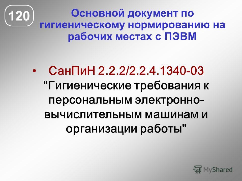 Основной документ по гигиеническому нормированию на рабочих местах с ПЭВМ 120 СанПиН 2.2.2/2.2.4.1340-03 Гигиенические требования к персональным электронно- вычислительным машинам и организации работы