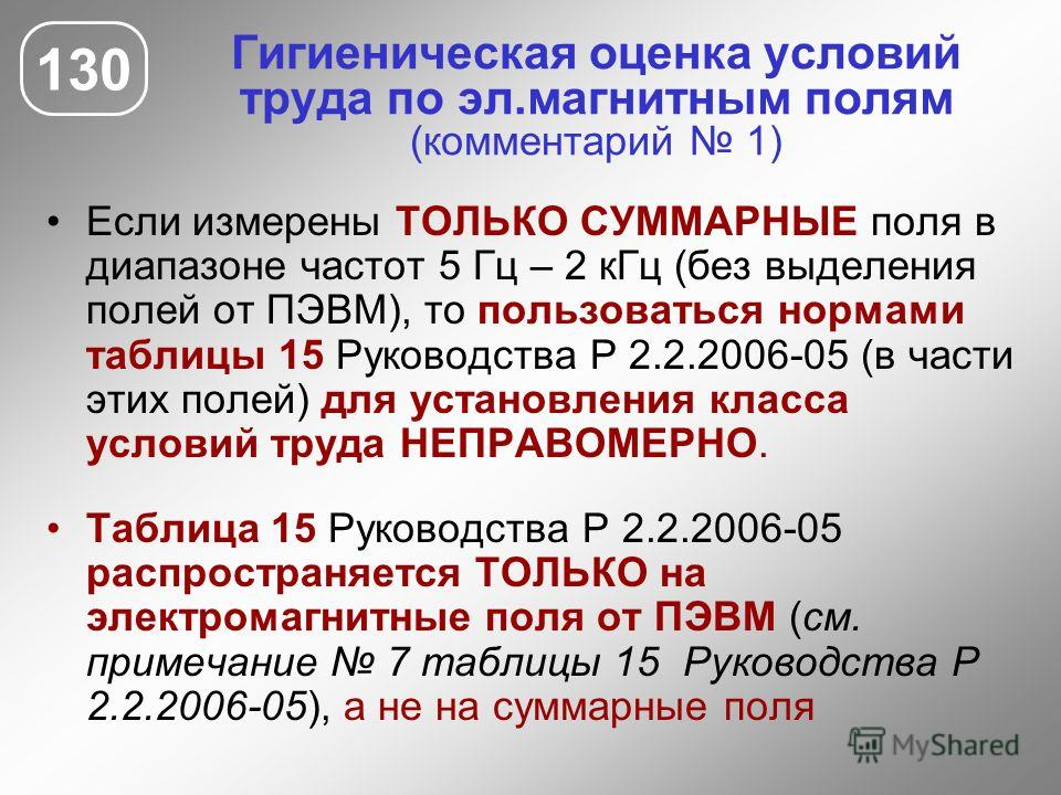Гигиеническая оценка условий труда по эл.магнитным полям (комментарий 1) 130 Если измерены ТОЛЬКО СУММАРНЫЕ поля в диапазоне частот 5 Гц – 2 кГц (без выделения полей от ПЭВМ), то пользоваться нормами таблицы 15 Руководства Р 2.2.2006-05 (в части этих