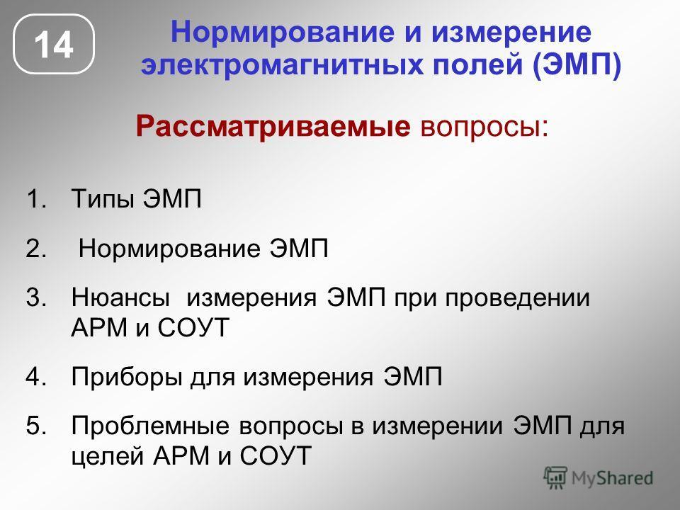 Нормирование и измерение электромагнитных полей (ЭМП) 14 1.Типы ЭМП 2. Нормирование ЭМП 3.Нюансы измерения ЭМП при проведении АРМ и СОУТ 4.Приборы для измерения ЭМП 5.Проблемные вопросы в измерении ЭМП для целей АРМ и СОУТ Рассматриваемые вопросы: