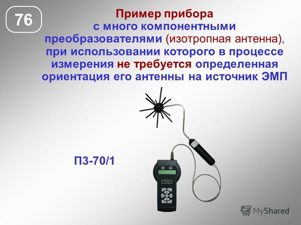 76 П3-70/1 Пример прибора с много компонентными преобразователями (изотропная антенна), при использовании которого в процессе измерения не требуется определенная ориентация его антенны на источник ЭМП