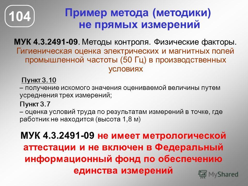 Пример метода (методики) не прямых измерений МУК 4.3.2491-09. Методы контроля. Физические факторы. Гигиеническая оценка электрических и магнитных полей промышленной частоты (50 Гц) в производственных условиях 104 МУК 4.3.2491-09 не имеет метрологичес
