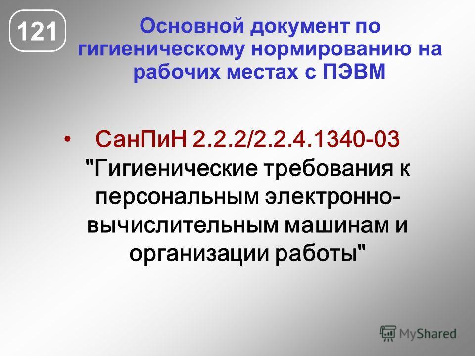 Основной документ по гигиеническому нормированию на рабочих местах с ПЭВМ 121 СанПиН 2.2.2/2.2.4.1340-03 Гигиенические требования к персональным электронно- вычислительным машинам и организации работы
