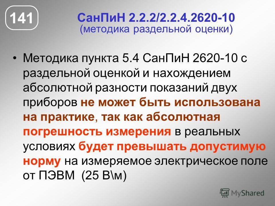 СанПиН 2.2.2/2.2.4.2620-10 (методика раздельной оценки) Методика пункта 5.4 СанПиН 2620-10 с раздельной оценкой и нахождением абсолютной разности показаний двух приборов не может быть использована на практике, так как абсолютная погрешность измерения