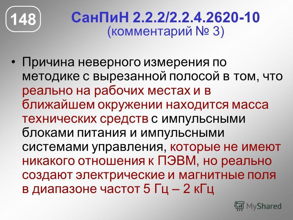 СанПиН 2.2.2/2.2.4.2620-10 (комментарий 3) Причина неверного измерения по методике с вырезанной полосой в том, что реально на рабочих местах и в ближайшем окружении находится масса технических средств с импульсными блоками питания и импульсными систе