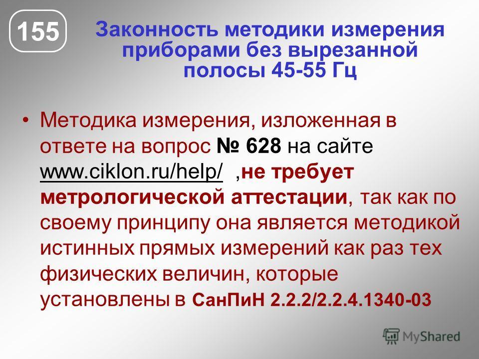 Законность методики измерения приборами без вырезанной полосы 45-55 Гц 155 Методика измерения, изложенная в ответе на вопрос 628 на сайте www.ciklon.ru/help/,не требует метрологической аттестации, так как по своему принципу она является методикой ист