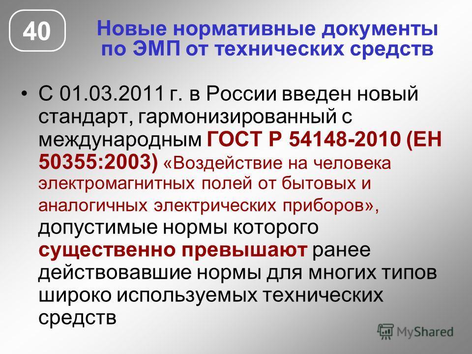 Новые нормативные документы по ЭМП от технических средств 40 С 01.03.2011 г. в России введен новый стандарт, гармонизированный с международным ГОСТ Р 54148-2010 (ЕН 50355:2003) «Воздействие на человека электромагнитных полей от бытовых и аналогичных