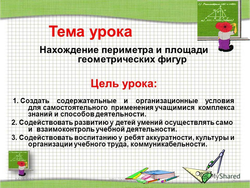 Тема урока Нахождение периметра и площади геометрических фигур Цель урока: 1. Создать содержательные и организационные условия для самостоятельного применения учащимися комплекса знаний и способов деятельности. 2. Содействовать развитию у детей умени