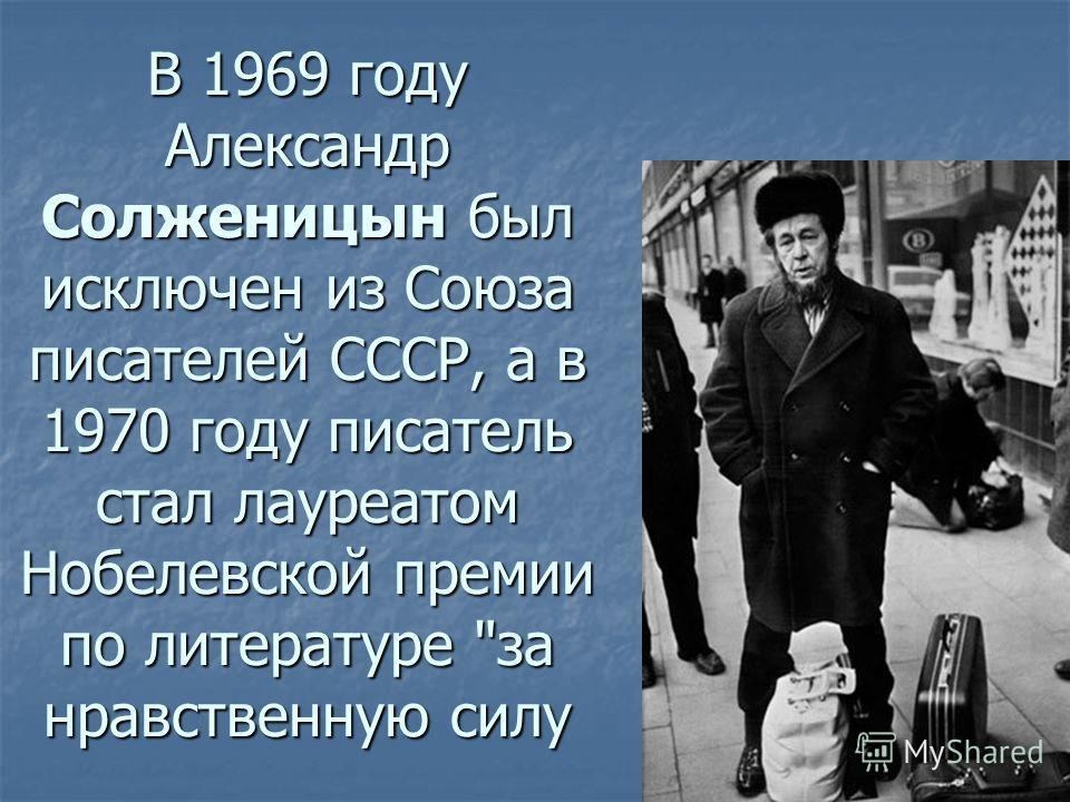 В 1969 году Александр Солженицын был исключен из Союза писателей СССР, а в 1970 году писатель стал лауреатом Нобелевской премии по литературе за нравственную силу