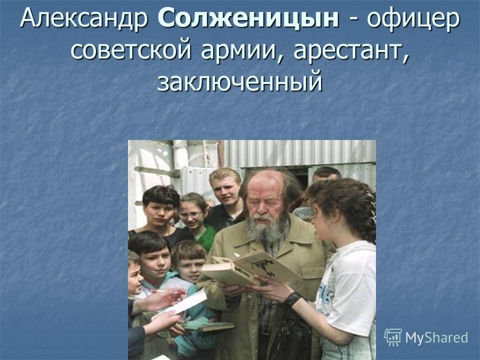 Александр Солженицын - офицер советской армии, арестант, заключенный