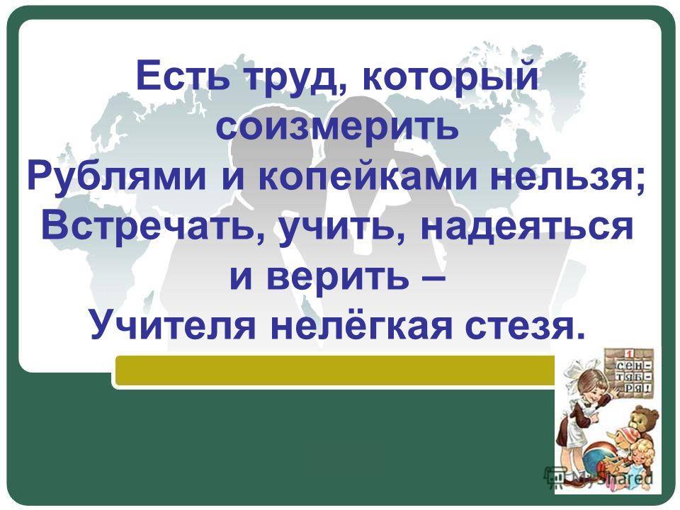 Есть труд, который соизмерить Рублями и копейками нельзя; Встречать, учить, надеяться и верить – Учителя нелёгкая стезя.