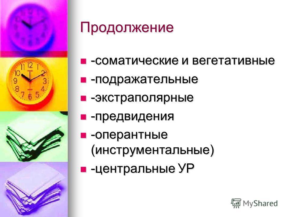 Продолжение -соматические и вегетативные -соматические и вегетативные -подражательные -подражательные -экстраполярные -экстраполярные -предвидения -предвидения -оперантные (инструментальные) -оперантные (инструментальные) -центральные УР -центральные