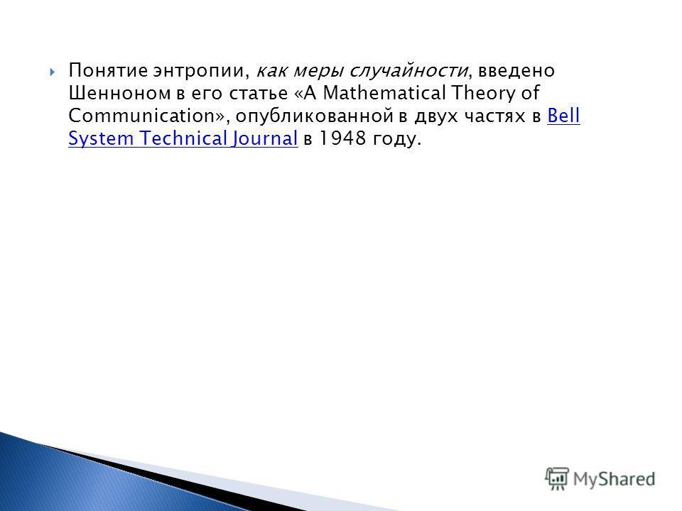 Понятие энтропии, как меры случайности, введено Шенноном в его статье «A Mathematical Theory of Communication», опубликованной в двух частях в Bell System Technical Journal в 1948 году.Bell System Technical Journal