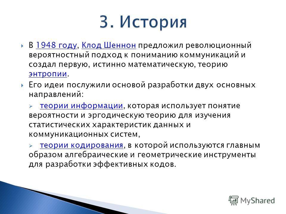 В 1948 году, Клод Шеннон предложил революционный вероятностный подход к пониманию коммуникаций и создал первую, истинно математическую, теорию энтропии.1948 годуКлод Шеннон энтропии Его идеи послужили основой разработки двух основных направлений: тео