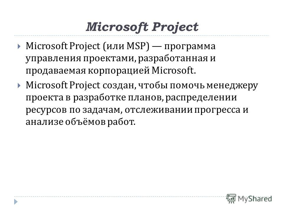 Microsoft Project Microsoft Project (или MSP) программа управления проектами, разработанная и продаваемая корпорацией Microsoft. Microsoft Project создан, чтобы помочь менеджеру проекта в разработке планов, распределении ресурсов по задачам, отслежив