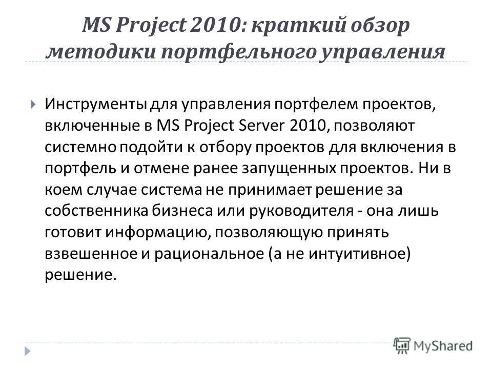 MS Project 2010: краткий обзор методики портфельного управления Инструменты для управления портфелем проектов, включенные в MS Project Server 2010, позволяют системно подойти к отбору проектов для включения в портфель и отмене ранее запущенных проект