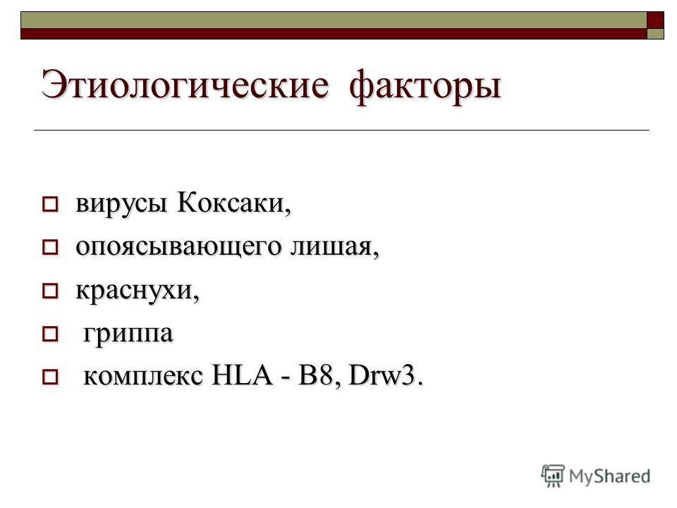 Этиологические факторы вирусы Коксаки, вирусы Коксаки, опоясывающего лишая, опоясывающего лишая, краснухи, краснухи, гриппа гриппа комплекс HLA - B8, Drw3. комплекс HLA - B8, Drw3.