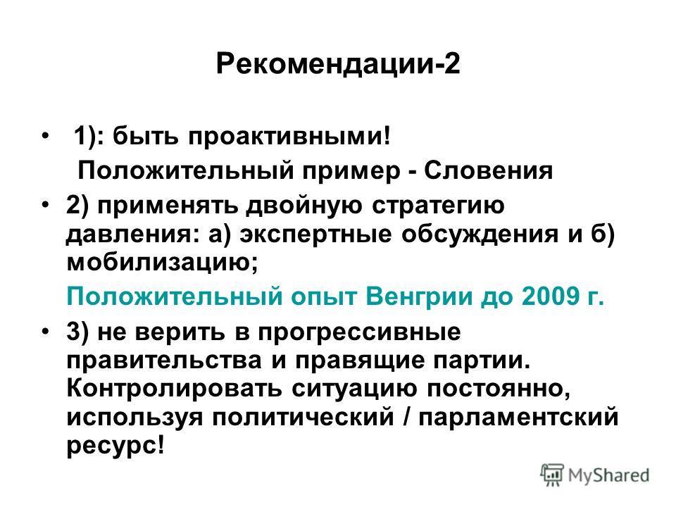 Рекомендации-2 1): быть проактивными! Положительный пример - Словения 2) применять двойную стратегию давления: а) экспертные обсуждения и б) мобилизацию; Положительный опыт Венгрии до 2009 г. 3) не верить в прогрессивные правительства и правящие парт