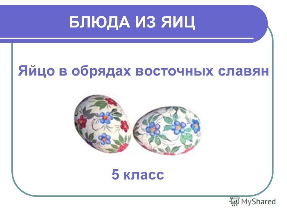 БЛЮДА ИЗ ЯИЦ Яйцо в обрядах восточных славян 5 класс