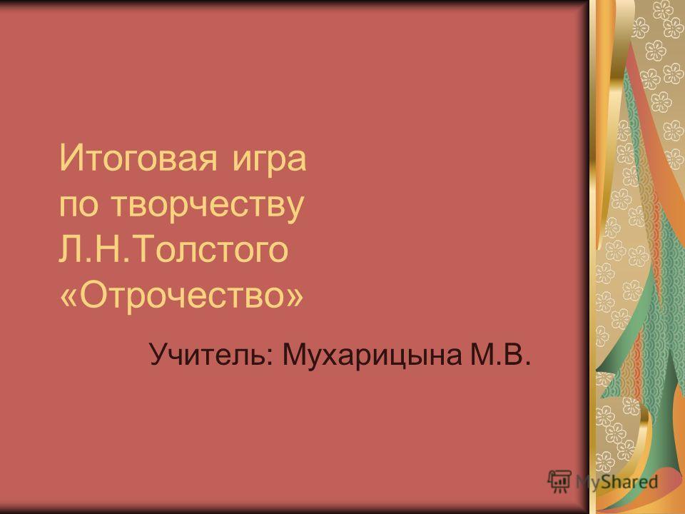 Итоговая игра по творчеству Л.Н.Толстого «Отрочество» Учитель: Мухарицына М.В.