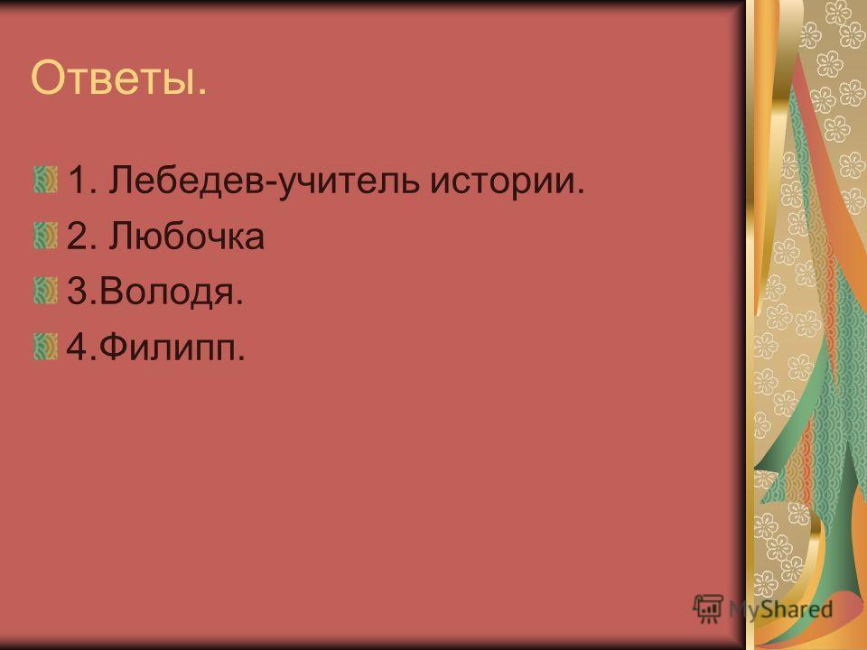 Ответы. 1. Лебедев-учитель истории. 2. Любочка 3.Володя. 4.Филипп.