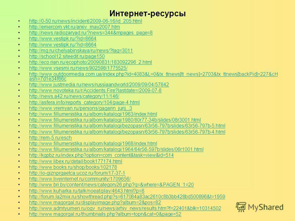 Интернет-ресурсы http://0-50.ru/news/incident/2009-06-16/id_205.html http://emercom.ykt.ru/arxiv_may2007.htm http://news.radiozaryad.ru/?news=344&mpages_page=8 http://www.vestipk.ru/?id=8664 http://mg.ru/chelyabinskaya/ru/news/?tag=3011 http://school