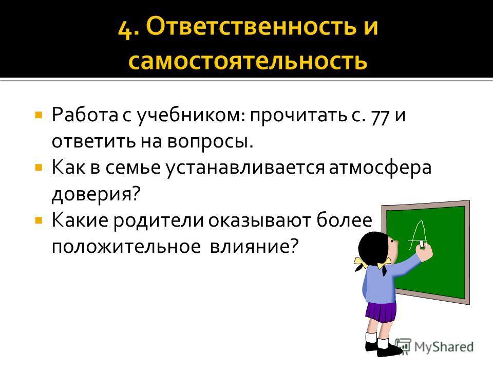 Работа с учебником: прочитать с. 77 и ответить на вопросы. Как в семье устанавливается атмосфера доверия? Какие родители оказывают более положительное влияние?