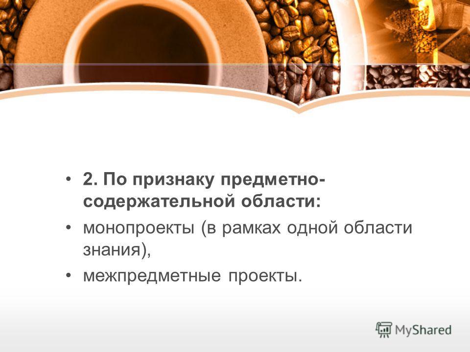 2. По признаку предметно- содержательной области: монопроекты (в рамках одной области знания), межпредметные проекты.