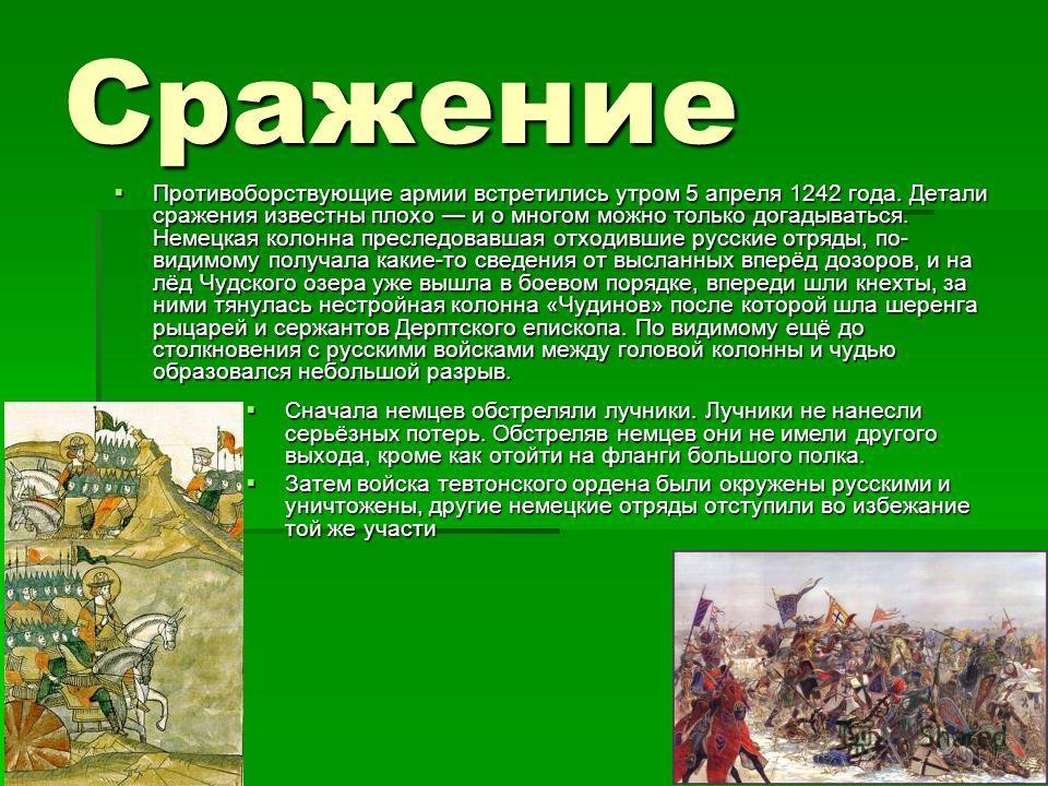 Сражение Противоборствующие армии встретились утром 5 апреля 1242 года. Детали сражения известны плохо и о многом можно только догадываться. Немецкая колонна преследовавшая отходившие русские отряды, по- видимому получала какие-то сведения от высланн