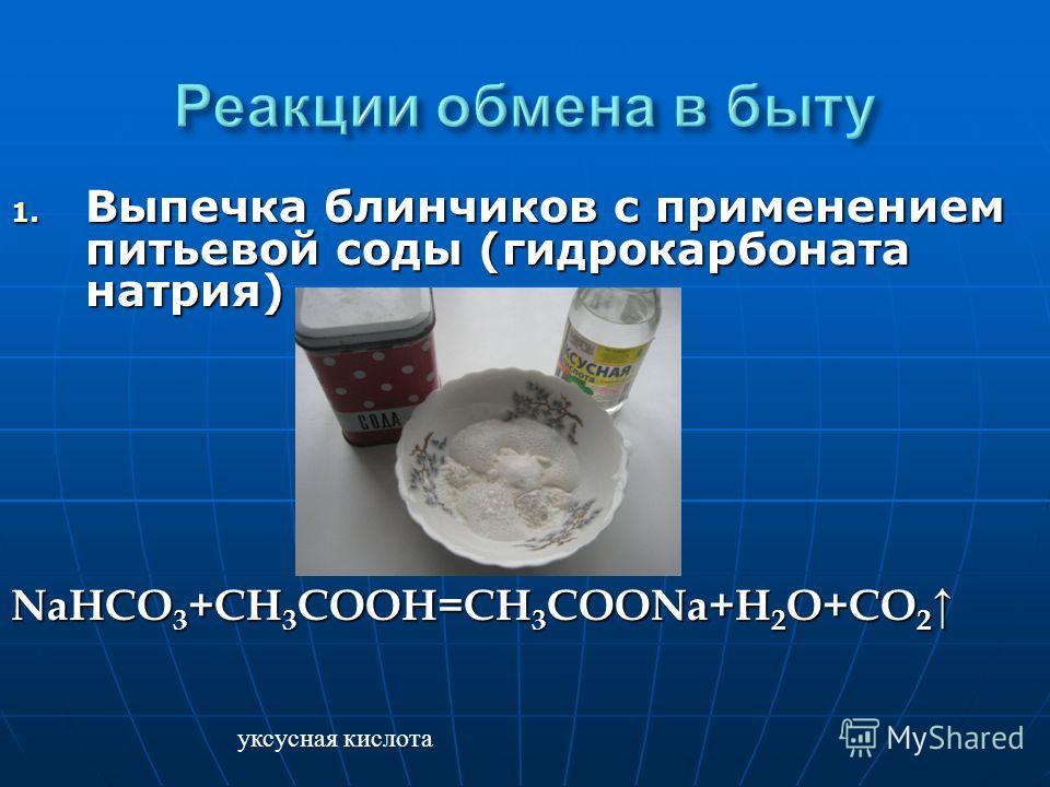 1. Выпечка блинчиков с применением питьевой соды (гидрокарбоната натрия) NaHCO 3 +CH 3 COOH=CH 3 COONa+H 2 O+CO 2 NaHCO 3 +CH 3 COOH=CH 3 COONa+H 2 O+CO 2 уксусная кислота