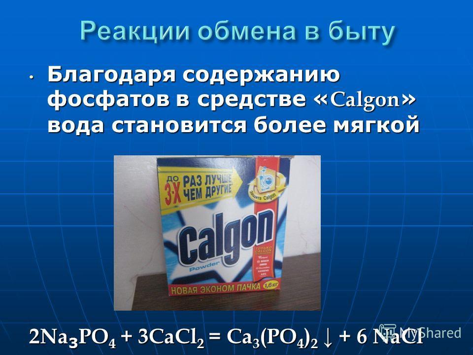 Благодаря содержанию фосфатов в средстве « Calgon » вода становится более мягкой Благодаря содержанию фосфатов в средстве « Calgon » вода становится более мягкой 2Na 3 PO 4 + 3CaCl 2 = Ca 3 (PO 4 ) 2 + 6 NaCl