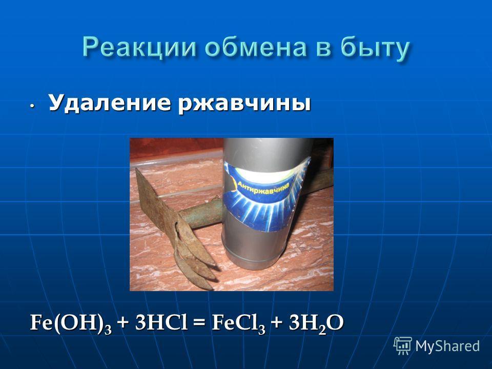 Удаление ржавчины Удаление ржавчины Fe(OH) 3 + 3HCl = FeCl 3 + 3H 2 O